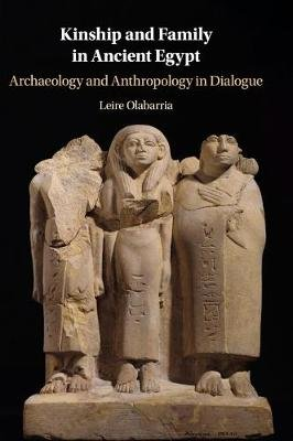 Kinship and Family in Ancient Egypt - Archaeology and Anthropology in Dialogue (Hardcover): Leire Olabarria