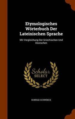 Etymologisches Worterbuch Der Lateinischen Sprache - Mit Vergleichung Der Griechischen Und Deutschen (Hardcover): Konrad...