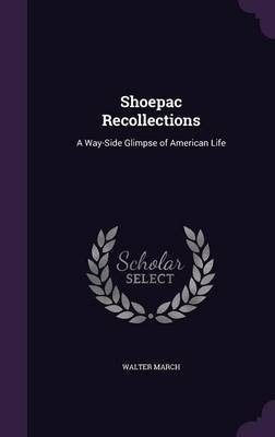 Shoepac Recollections - A Way-Side Glimpse of American Life (Hardcover): Walter March