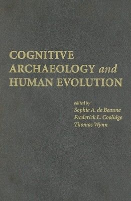 Cognitive Archaeology and Human Evolution (Hardcover): Sophie A. de Beaune, Frederick L. Coolidge, Thomas Wynn