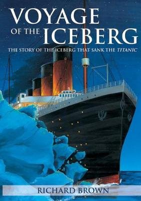 Voyage of the Iceberg - The Story of the Iceberg That Sank the Titanic (Paperback, 3): Richard Brown