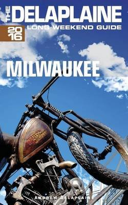 Milwaukee - The Delaplaine 2016 Long Weekend Guide (Paperback): Andrew Delaplaine