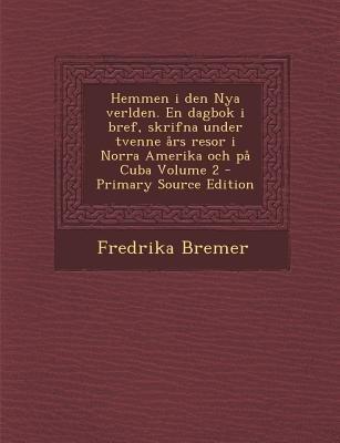 Hemmen I Den Nya Verlden. En Dagbok I Bref, Skrifna Under Tvenne Ars Resor I Norra Amerika Och Pa Cuba Volume 2 (Swedish,...