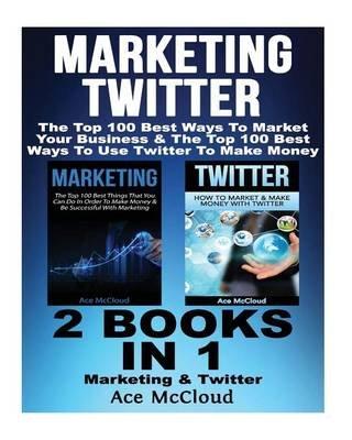 Marketing - Twitter: The Top 100 Best Ways to Market Your Business & the Top 100 Best Ways to Use Twitter to Make Money: 2...