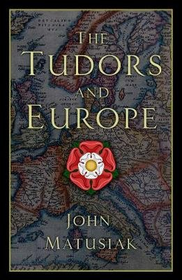 The Tudors and Europe (Hardcover): John Matusiak