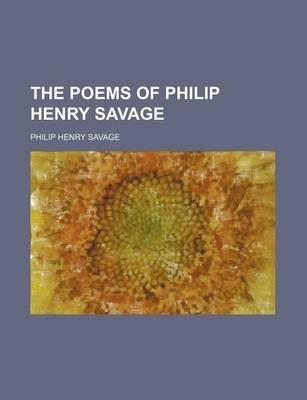 The Poems of Philip Henry Savage (Paperback): Philip Henry Savage