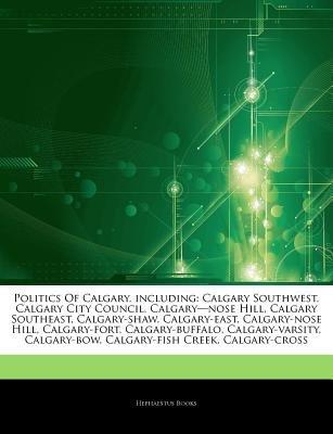"Articles on Politics of Calgary, Including - Calgary Southwest, Calgary City Council, Calgary ""Nose Hill, Calgary Southeast,..."