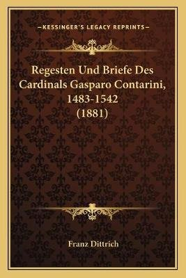 Regesten Und Briefe Des Cardinals Gasparo Contarini, 1483-1542 (1881) (German, Paperback): Franz Dittrich