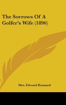 The Sorrows of a Golfer's Wife (1896) (Hardcover): Mrs Edward Kennard