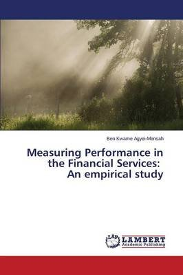 Measuring Performance in the Financial Services - An Empirical Study (Paperback): Agyei-Mensah Ben Kwame
