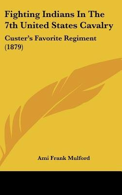 Fighting Indians in the 7th United States Cavalry - Custer's Favorite Regiment (1879) (Hardcover): Ami Frank Mulford