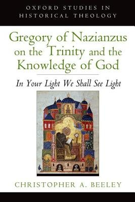 Gregory of Nazianzus on the Trinity and the Knowledge of God - In Your Light We Shall See Light (Paperback): Christopher A....