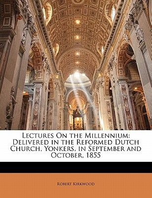 Lectures on the Millennium - Delivered in the Reformed Dutch Church, Yonkers, in September and October, 1855 (Paperback):...