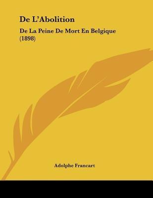 de L'Abolition - de La Peine de Mort En Belgique (1898) (French, Paperback): Adolphe Francart
