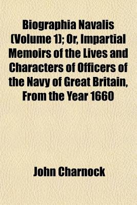 Biographia Navalis Volume 1; Or, Impartial Memoirs of the Lives and Characters of Officers of the Navy of Great Britain, from...
