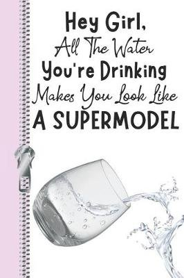 Hey Girl, All the Water You're Drinking Makes You Look Like a Supermodel - Cute Daily Water Intake Tracker Log Book...