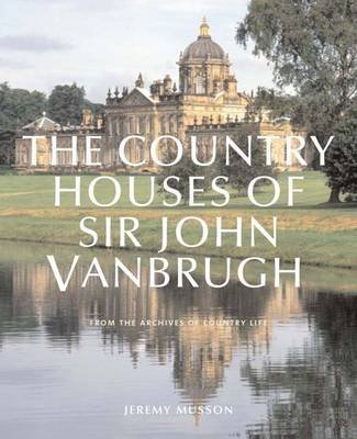 "The Country Houses of John Vanbrugh - From the Archives of ""Country Life"" (Hardcover): Jeremy Musson"