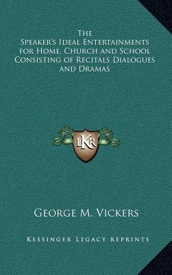 The Speaker's Ideal Entertainments for Home, Church and School Consisting of Recitals Dialogues and Dramas (Hardcover):...