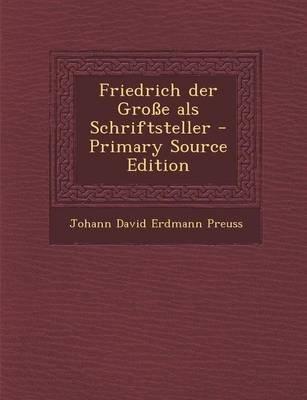 Friedrich Der Grosse ALS Schriftsteller (German, Paperback): Johann David Erdmann Preuss
