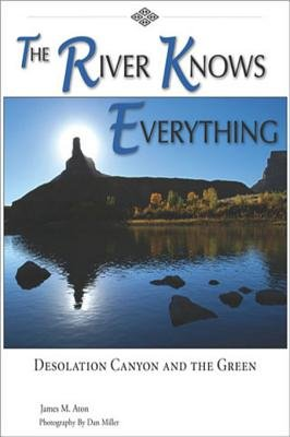 The River Knows Everything - Desolation Canyon and the Green (Electronic book text): James M Aton