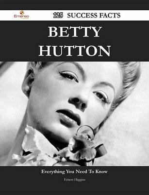 Betty Hutton 125 Success Facts - Everything You Need to Know about Betty Hutton (Electronic book text): Ernest Higgins