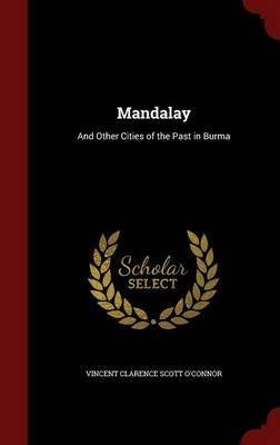 Mandalay - And Other Cities of the Past in Burma (Hardcover): Vincent Clarence Scott O'Connor
