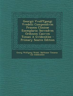 Georgii Vvolffgangi Vvedelii Compendivm Praxeos Clinicae Exemplaris - Secvndvm Ordinem Casvvm Timaei a Gvldenklee - Primary...