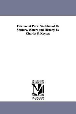 Fairmount Park. Sketches of Its Scenery, Waters and History. by Charles S. Keyser. (Paperback): Charles Shearer Keyser