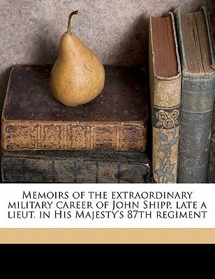 Memoirs of the Extraordinary Military Career of John Shipp, Late a Lieut. in His Majesty's 87th Regiment (Paperback): John...