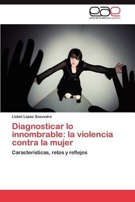 Diagnosticar Lo Innombrable - La Violencia Contra La Mujer (Spanish, Paperback): Lisbet L?pez Saavedra, Lisbet Lopez Saavedra