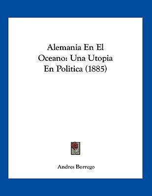 Alemania En El Oceano - Una Utopia En Politica (1885) (Spanish, Paperback): Andres Borrego