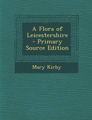 A Flora of Leicestershire - Primary Source Edition (Paperback): Mary Kirby