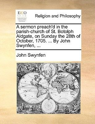 A Sermon Preach'd in the Parish-Church of St. Botolph Aldgate, on Sunday the 28th of October, 1705. ... by John Swynfen,...
