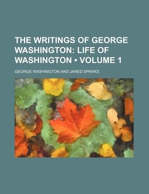 The Writings of George Washington (Volume 1); Life of Washington (Paperback): George Washington