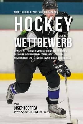 Muskelaufbau-Rezepte VOR Und Nach Dem Hockey-Wettbewerb - Lerne, Deine Leistung Zu Verbessern Und Dich Schneller Zu Erholen,...