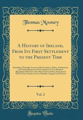 A History of Ireland, from Its First Settlement to the Present Time, Vol. 2 - Including a Particular Account of Its Literature,...