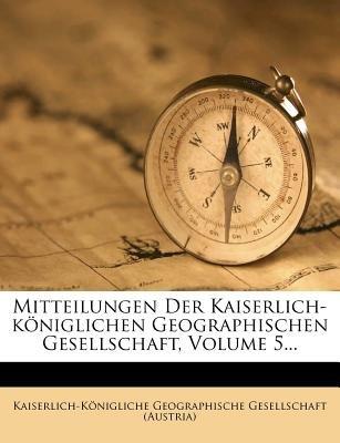 Mitteilungen Der Kaiserlich-Koniglichen Geographischen Gesellschaft, Volume 5... (English, German, Paperback):...