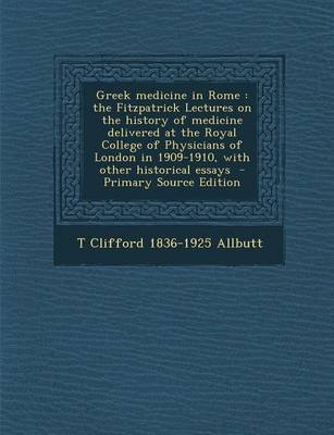 Greek Medicine in Rome - The Fitzpatrick Lectures on the History of Medicine Delivered at the Royal College of Physicians of...