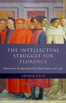 The Intellectual Struggle for Florence - Humanists and the Beginnings of the Medici Regime, 1420-1440 (Hardcover): Arthur Field