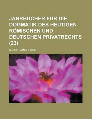 Jahrbucher Fur Die Dogmatik Des Heutigen Romischen Und Deutschen Privatrechts (23) (English, German, Paperback): Rudolf Von...