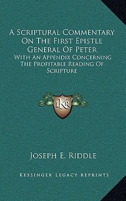 A Scriptural Commentary on the First Epistle General of Peter - With an Appendix Concerning the Profitable Reading of Scripture...