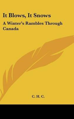 It Blows, It Snows - A Winter's Rambles Through Canada (Hardcover): H C C H C, Ch&&&&&c