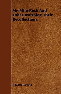 Mr. Milo Bush And Other Worthies; Their Recollections. (Paperback): Hayden Carruth