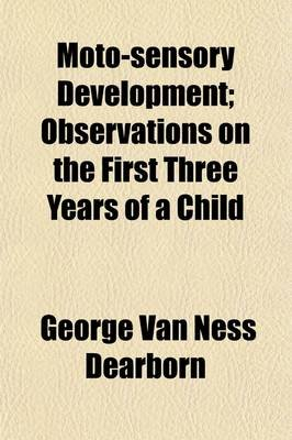 Moto-Sensory Development; Observations on the First Three Years of a Child (Paperback): George Van Ness Dearborn