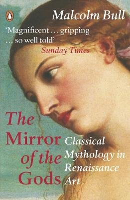 The Mirror of the Gods - Classical Mythology in Renaissance Art (Paperback): Malcolm Bull