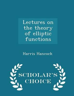 Lectures on the Theory of Elliptic Functions - Scholar's Choice Edition (Paperback): Harris Hancock