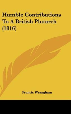 Humble Contributions To A British Plutarch (1816) (Hardcover): Francis Wrangham