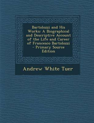 Bartolozzi and His Works - A Biographical and Descriptive Account of the Life and Career of Francesco Bartolozzi (Paperback):...