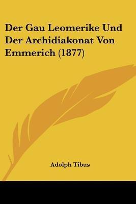 Der Gau Leomerike Und Der Archidiakonat Von Emmerich (1877) (English, German, Paperback): Adolph Tibus
