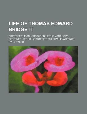Life of Thomas Edward Bridgett; Priest of the Congregation of the Most Holy Redeemer, with Characteristics from His Writings...